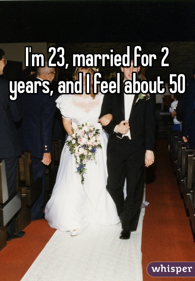 I'm 23, married for 2 years, and I feel about 50
