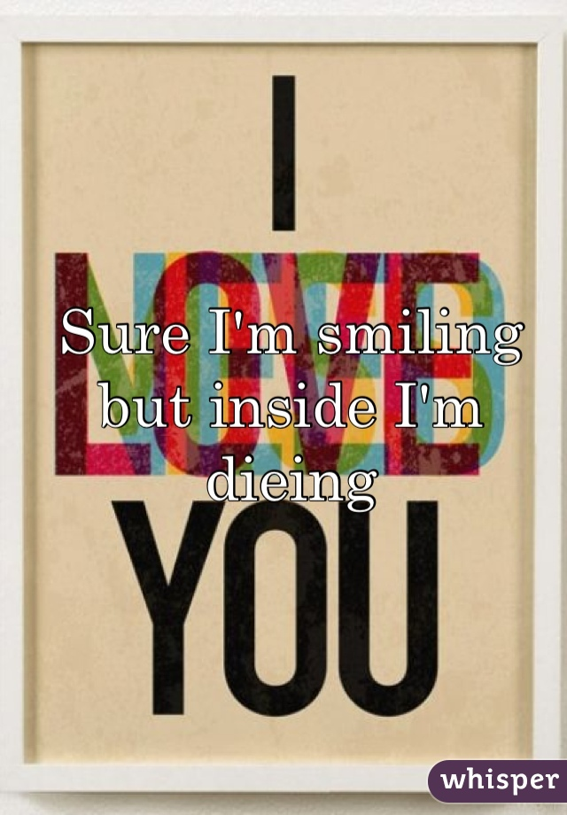 Sure I'm smiling but inside I'm dieing