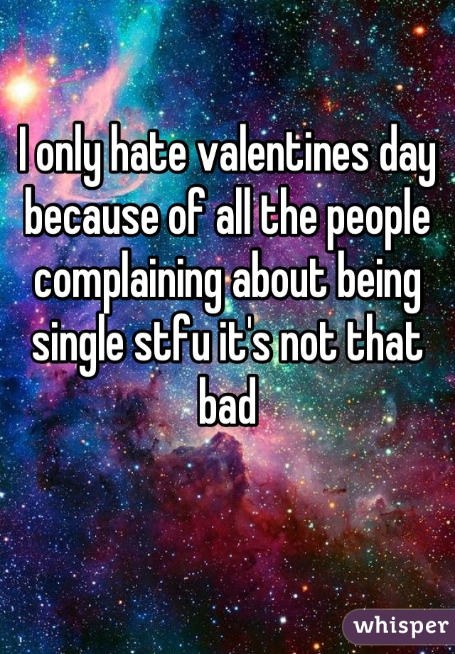 I only hate valentines day because of all the people complaining about being single stfu it's not that bad