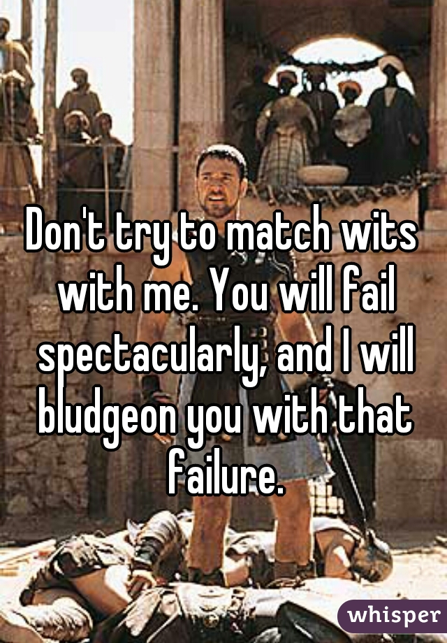 Don't try to match wits with me. You will fail spectacularly, and I will bludgeon you with that failure.