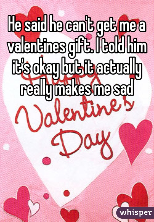 He said he can't get me a valentines gift. I told him it's okay but it actually really makes me sad