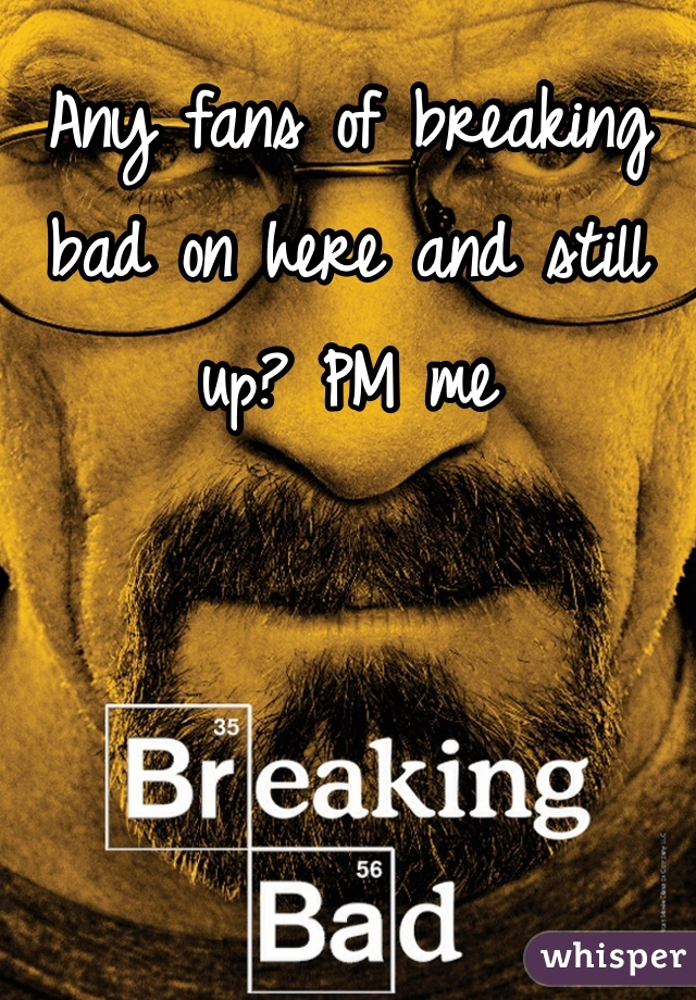 Any fans of breaking bad on here and still up? PM me