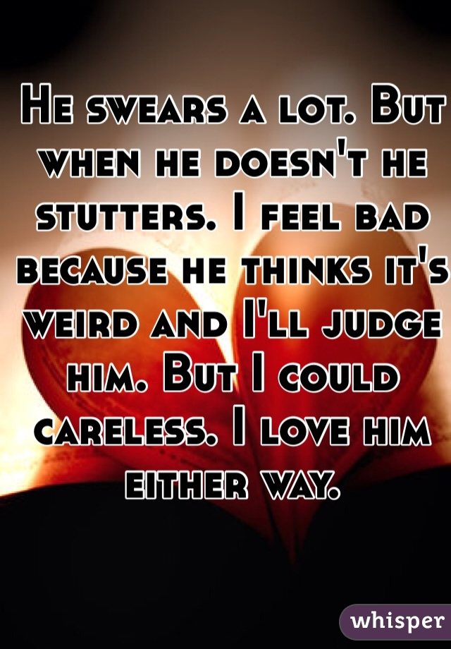 He swears a lot. But when he doesn't he stutters. I feel bad because he thinks it's weird and I'll judge him. But I could careless. I love him either way.