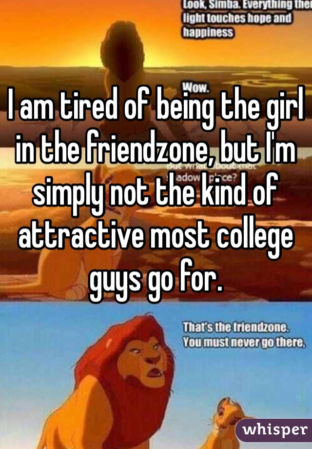 I am tired of being the girl in the friendzone, but I'm simply not the kind of attractive most college guys go for.