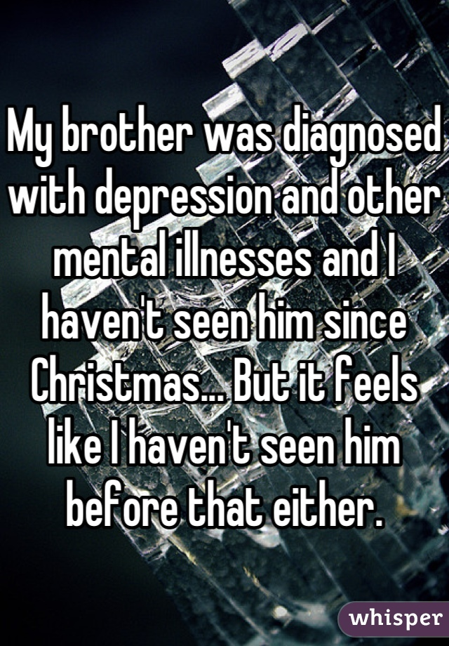 My brother was diagnosed with depression and other mental illnesses and I haven't seen him since Christmas... But it feels like I haven't seen him before that either.