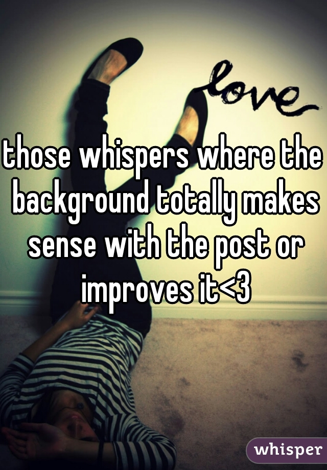 those whispers where the background totally makes sense with the post or improves it<3