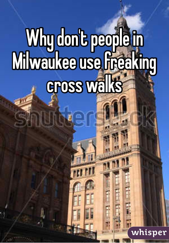 Why don't people in Milwaukee use freaking cross walks