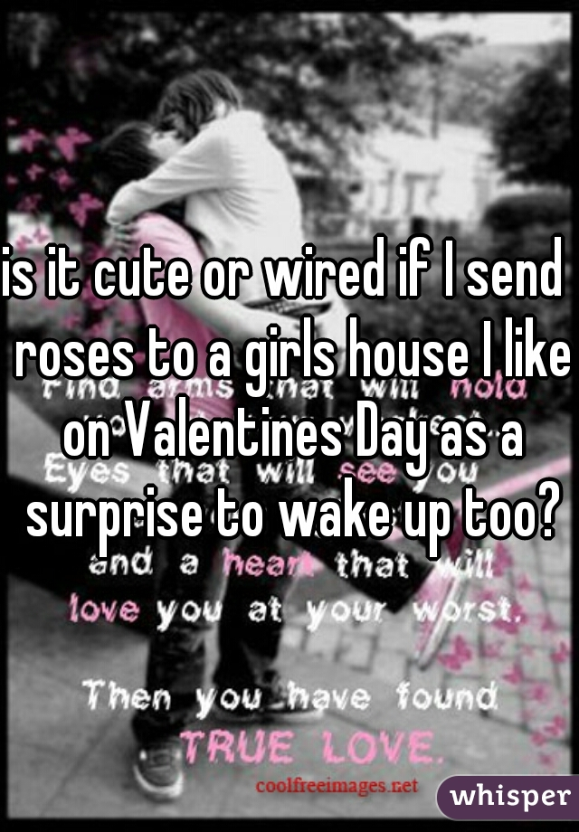 is it cute or wired if I send  roses to a girls house I like on Valentines Day as a surprise to wake up too?