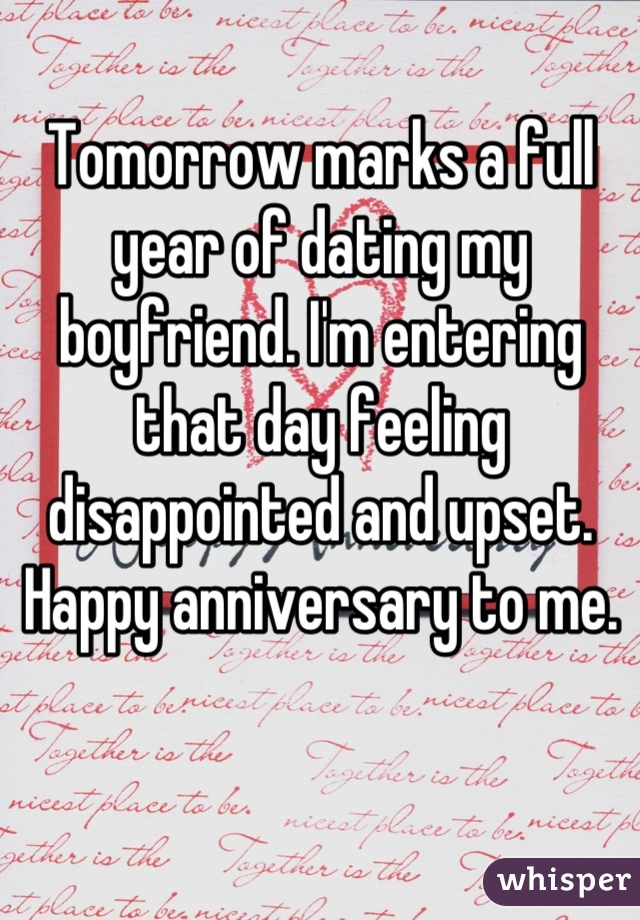 Tomorrow marks a full year of dating my boyfriend. I'm entering that day feeling disappointed and upset. Happy anniversary to me.