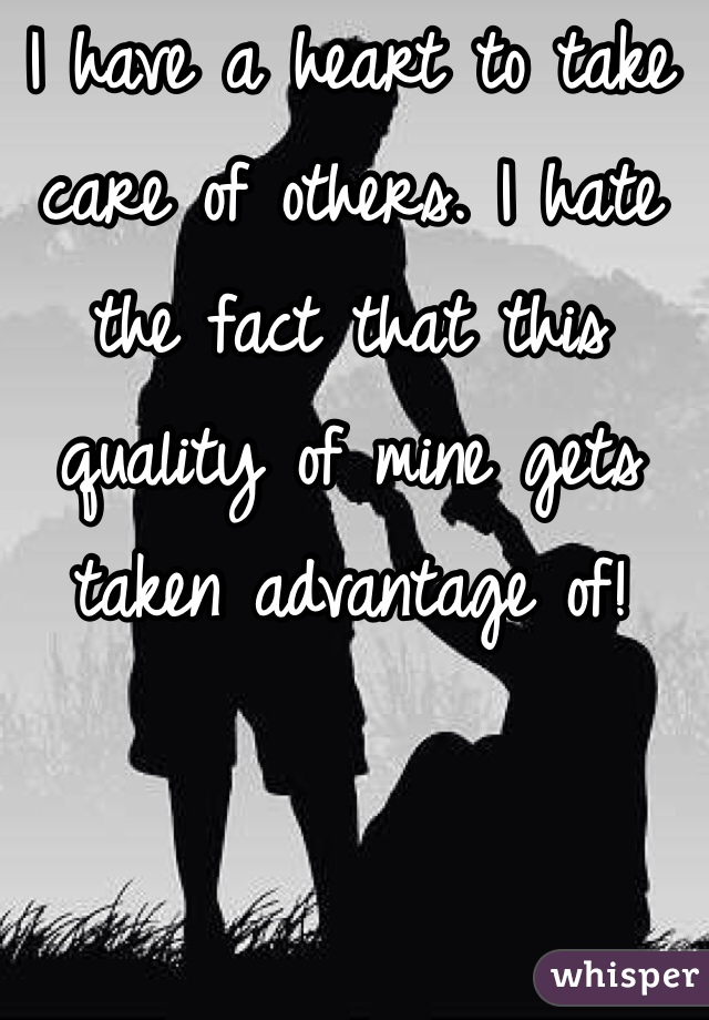 I have a heart to take care of others. I hate the fact that this quality of mine gets taken advantage of!