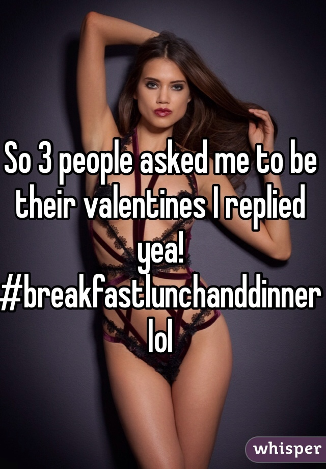 So 3 people asked me to be their valentines I replied yea! #breakfastlunchanddinner lol