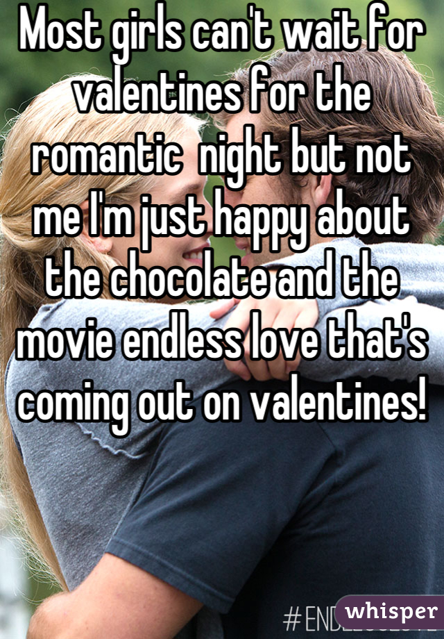 Most girls can't wait for valentines for the romantic  night but not me I'm just happy about the chocolate and the movie endless love that's coming out on valentines!