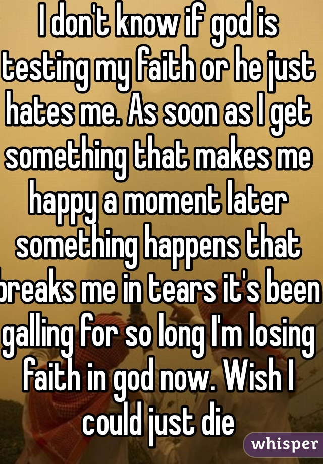 I don't know if god is testing my faith or he just hates me. As soon as I get something that makes me happy a moment later something happens that breaks me in tears it's been galling for so long I'm losing faith in god now. Wish I could just die