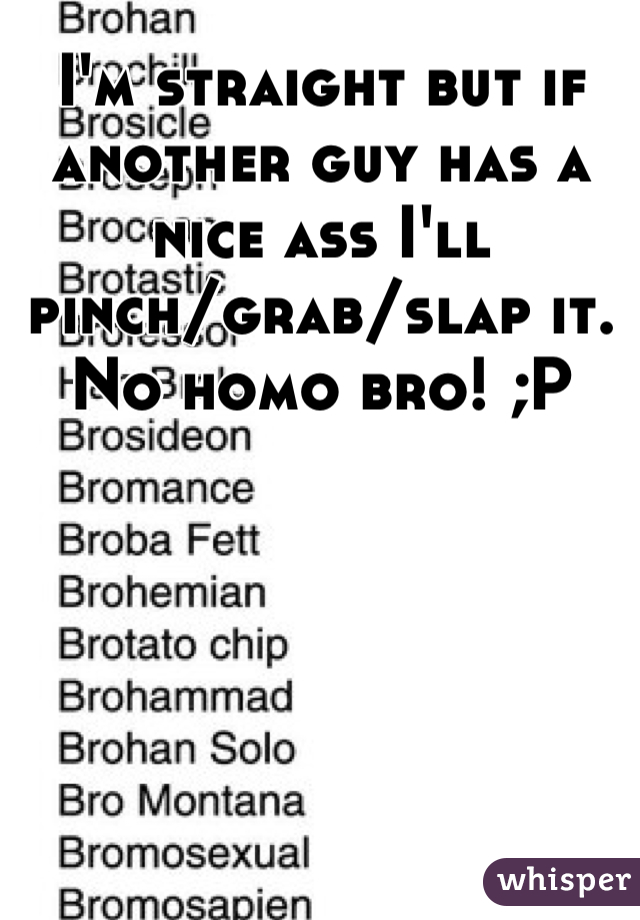 I'm straight but if another guy has a nice ass I'll pinch/grab/slap it. No homo bro! ;P