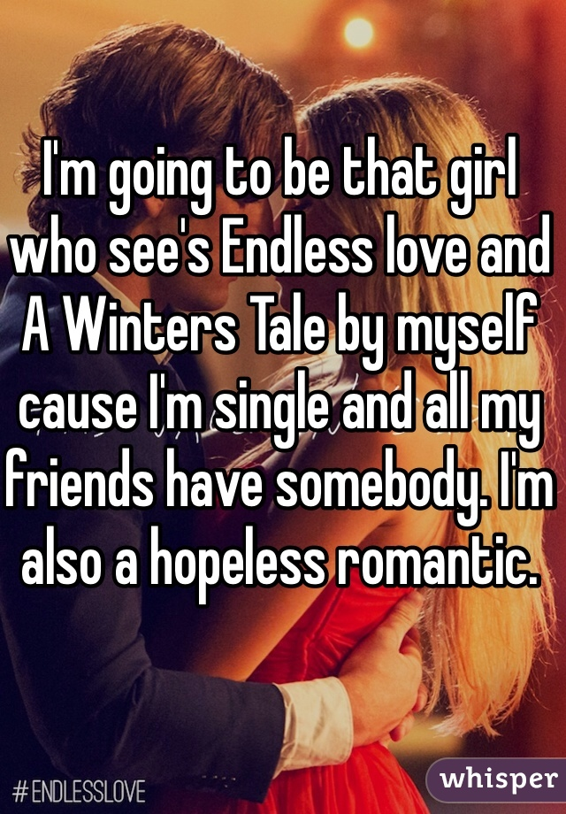 I'm going to be that girl who see's Endless love and A Winters Tale by myself cause I'm single and all my friends have somebody. I'm also a hopeless romantic.