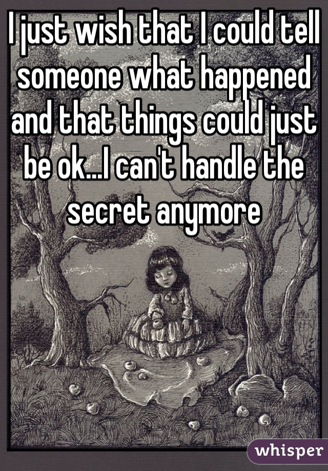 I just wish that I could tell someone what happened and that things could just be ok...I can't handle the secret anymore