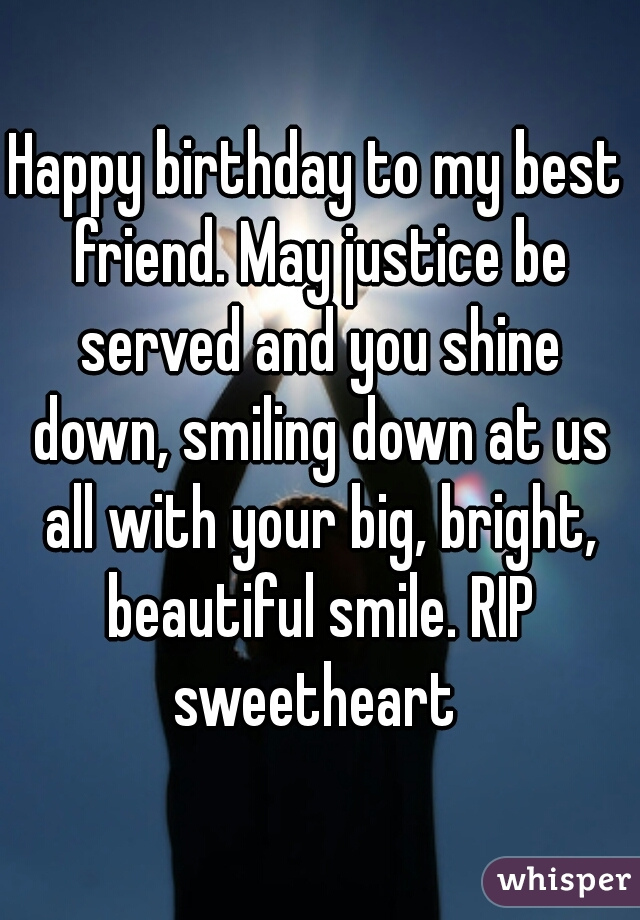 Happy birthday to my best friend. May justice be served and you shine down, smiling down at us all with your big, bright, beautiful smile. RIP sweetheart