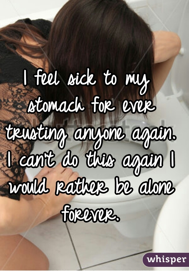 I feel sick to my stomach for ever trusting anyone again. I can't do this again I would rather be alone forever.