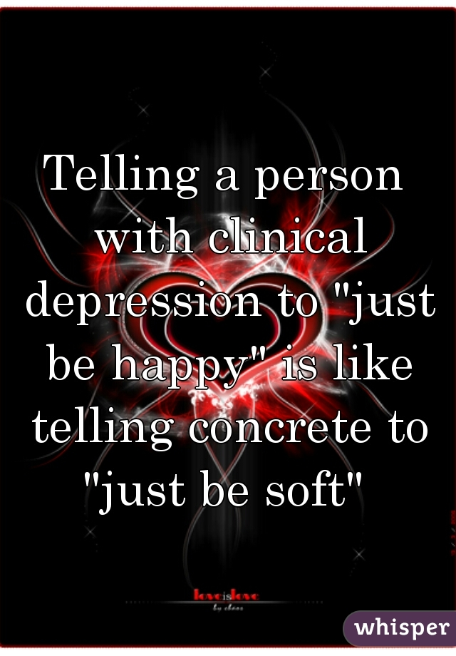"""Telling a person with clinical depression to """"just be happy"""" is like telling concrete to """"just be soft"""""""
