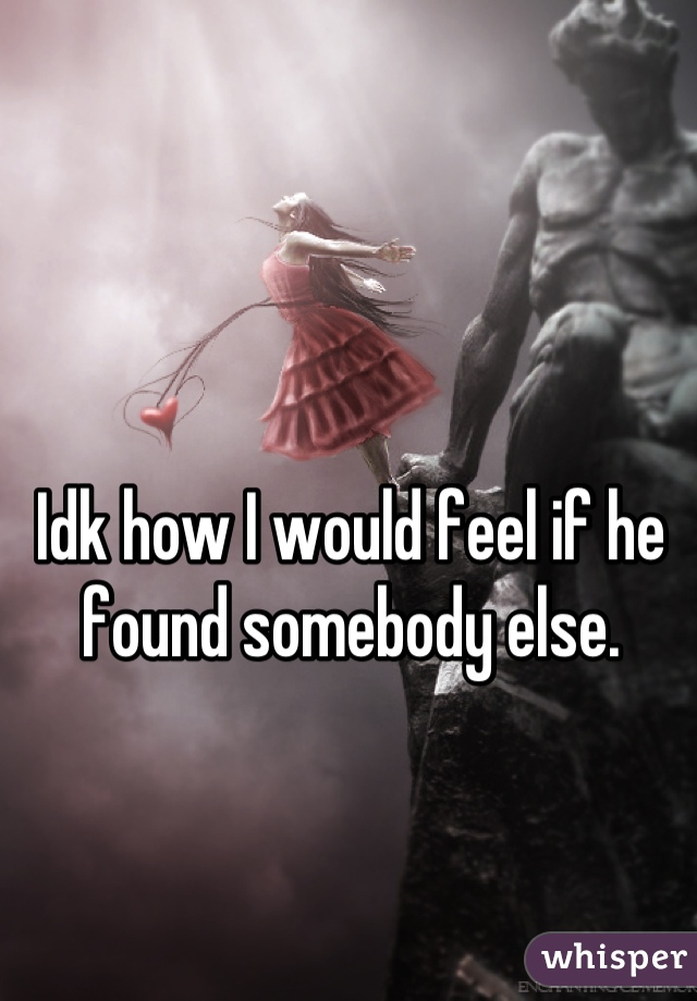 Idk how I would feel if he found somebody else.