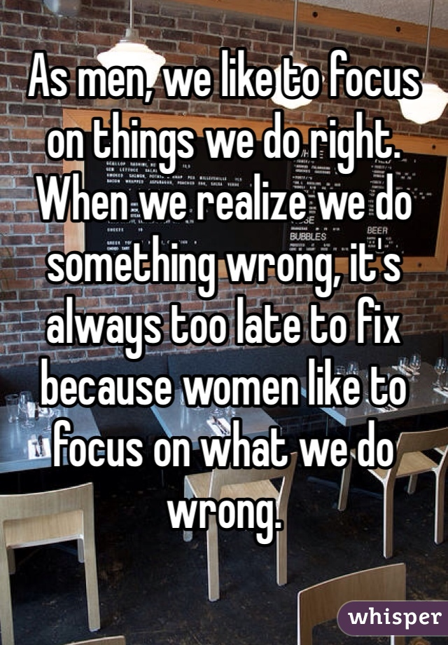 As men, we like to focus on things we do right. When we realize we do something wrong, it's always too late to fix because women like to focus on what we do wrong.