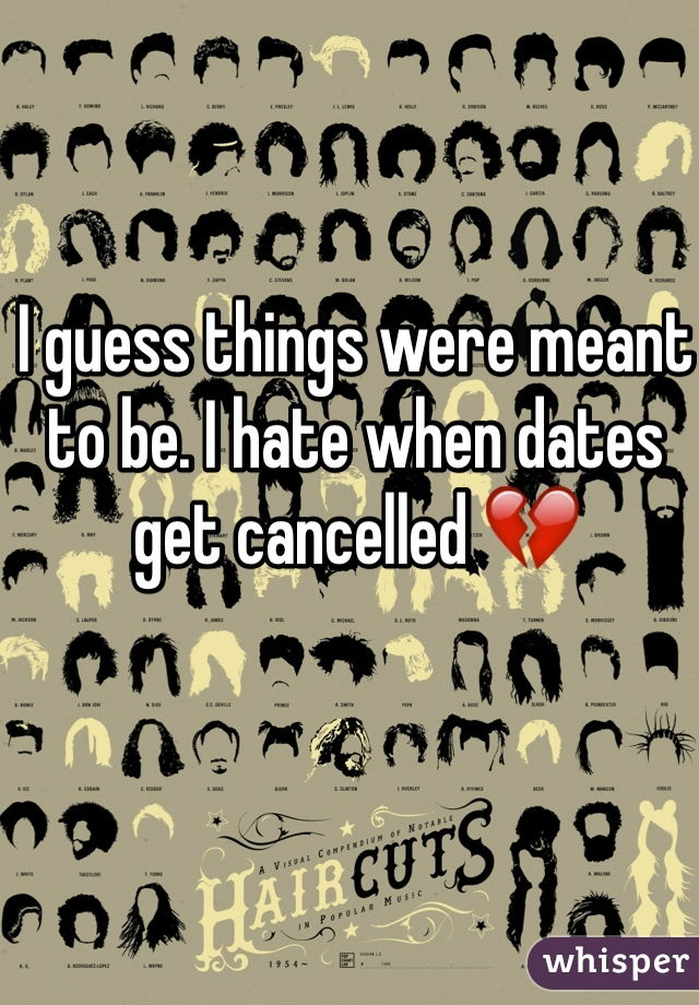 I guess things were meant to be. I hate when dates get cancelled 💔