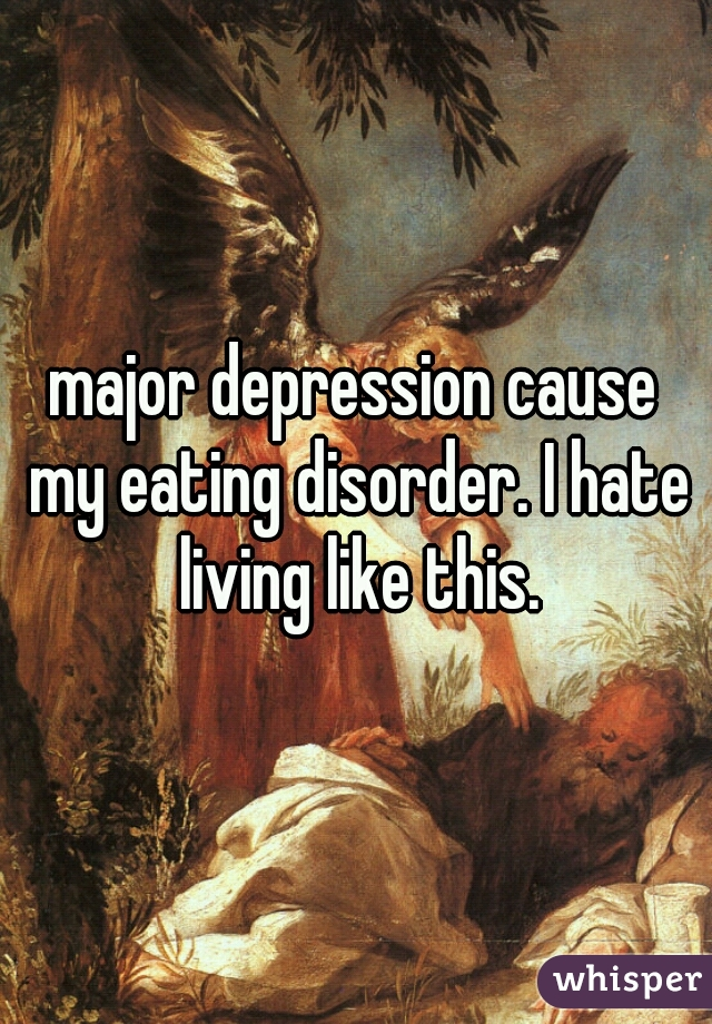 major depression cause my eating disorder. I hate living like this.