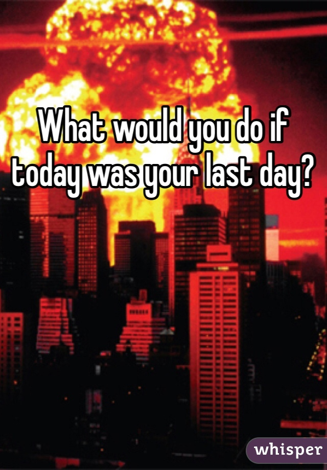 What would you do if today was your last day?