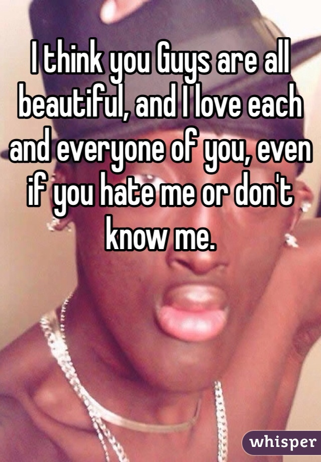I think you Guys are all beautiful, and I love each and everyone of you, even if you hate me or don't know me.