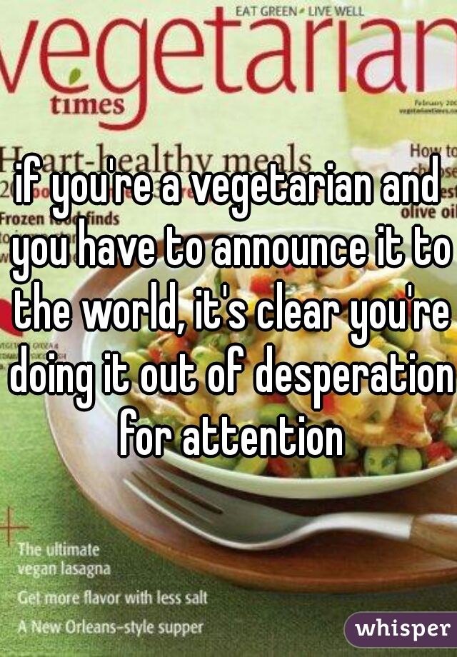 if you're a vegetarian and you have to announce it to the world, it's clear you're doing it out of desperation for attention