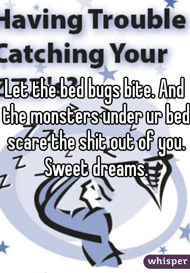 Let the bed bugs bite. And the monsters under ur bed scare the shit out of you. Sweet dreams.