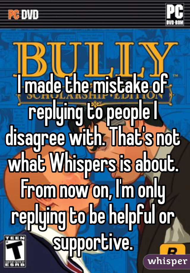 I made the mistake of replying to people I disagree with. That's not what Whispers is about. From now on, I'm only replying to be helpful or supportive.