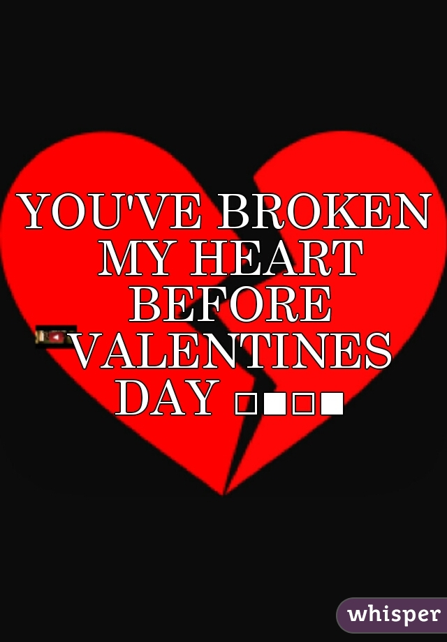 YOU'VE BROKEN MY HEART BEFORE VALENTINES DAY □■□■
