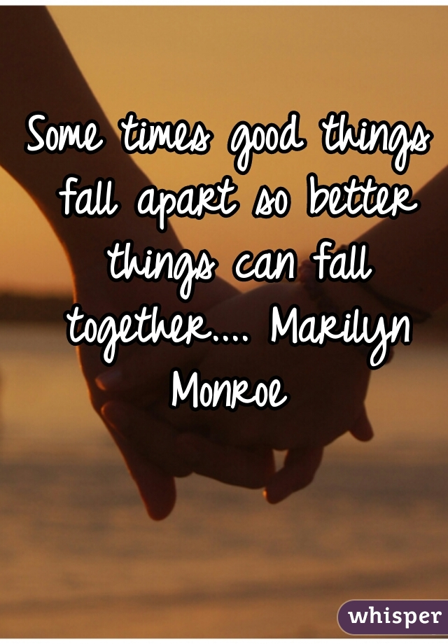 Some times good things fall apart so better things can fall together.... Marilyn Monroe