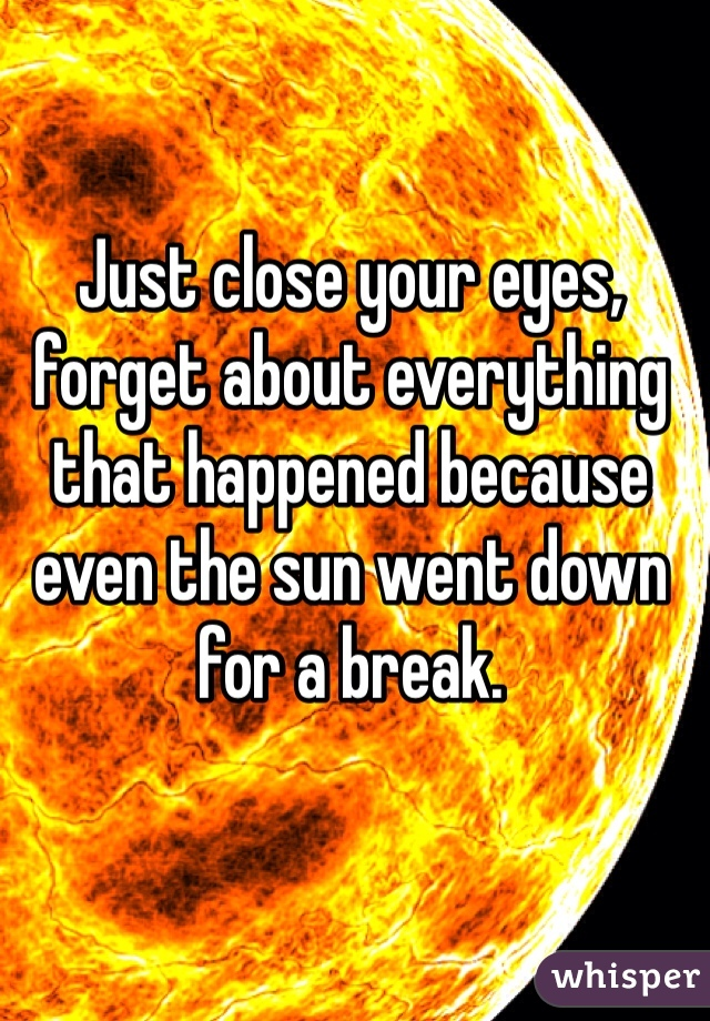 Just close your eyes, forget about everything that happened because even the sun went down for a break.