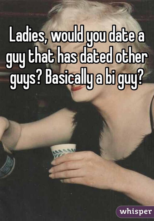 Ladies, would you date a guy that has dated other guys? Basically a bi guy?