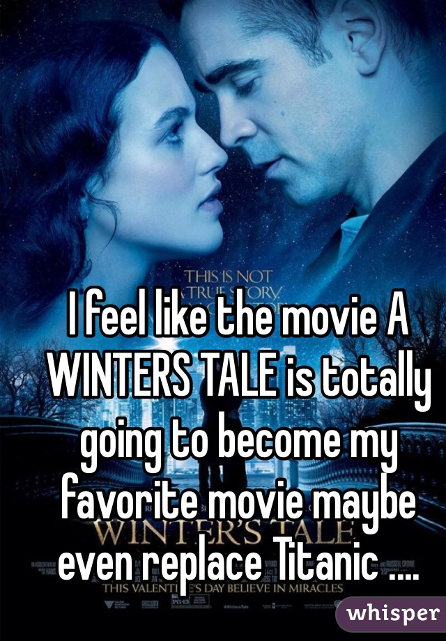 I feel like the movie A WINTERS TALE is totally going to become my favorite movie maybe even replace Titanic ....