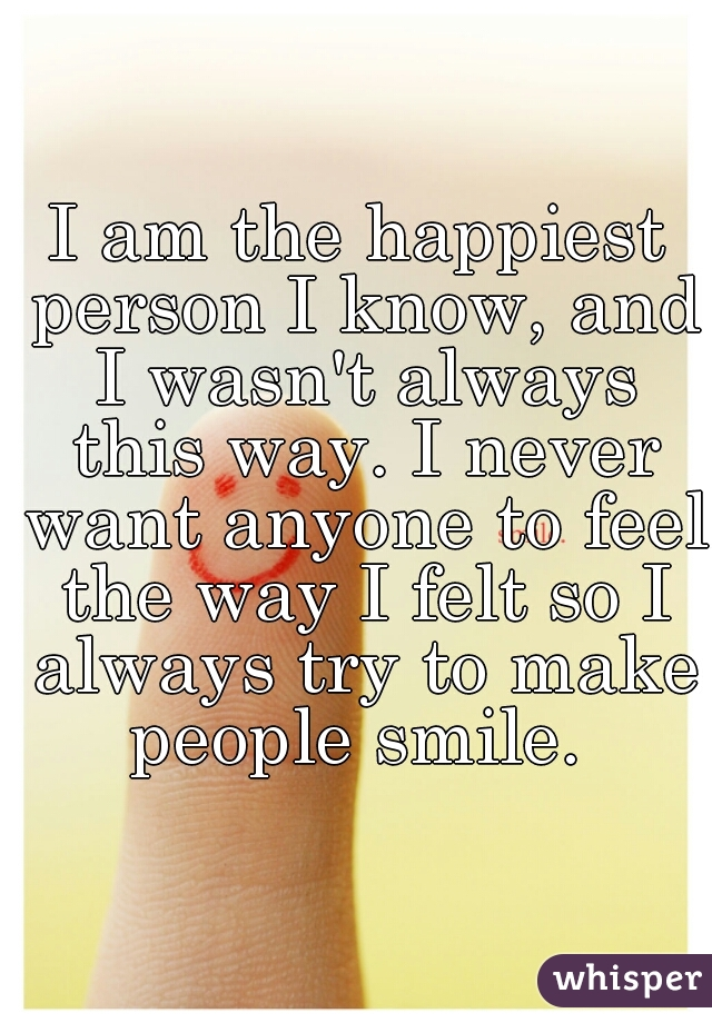 I am the happiest person I know, and I wasn't always this way. I never want anyone to feel the way I felt so I always try to make people smile.