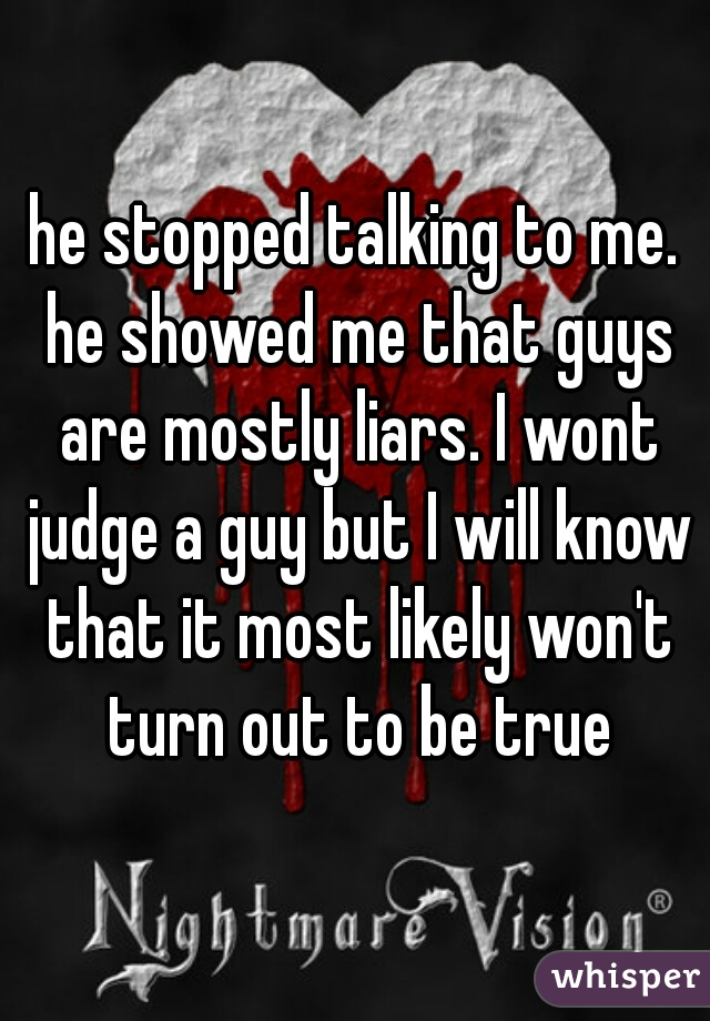 he stopped talking to me. he showed me that guys are mostly liars. I wont judge a guy but I will know that it most likely won't turn out to be true