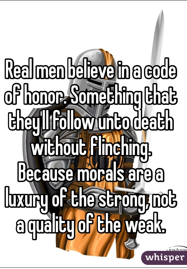 Real men believe in a code of honor. Something that they'll follow unto death without flinching. Because morals are a luxury of the strong, not a quality of the weak.