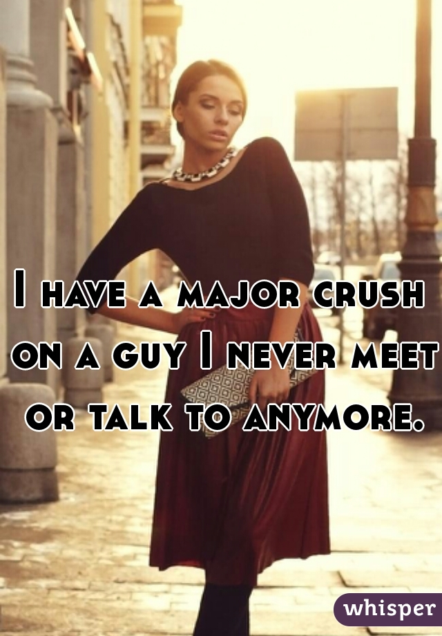 I have a major crush on a guy I never meet or talk to anymore.