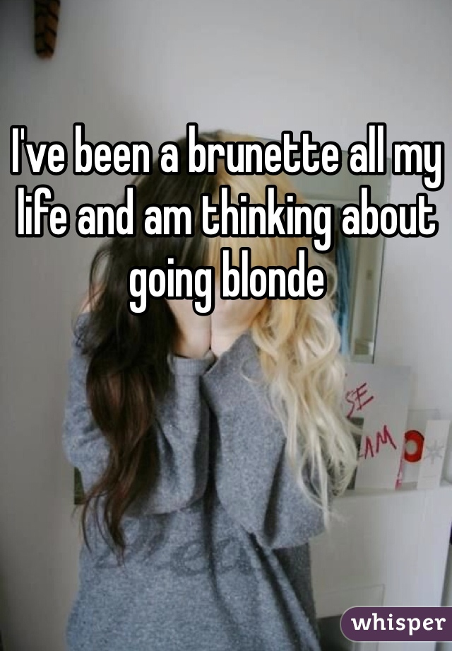 I've been a brunette all my life and am thinking about going blonde