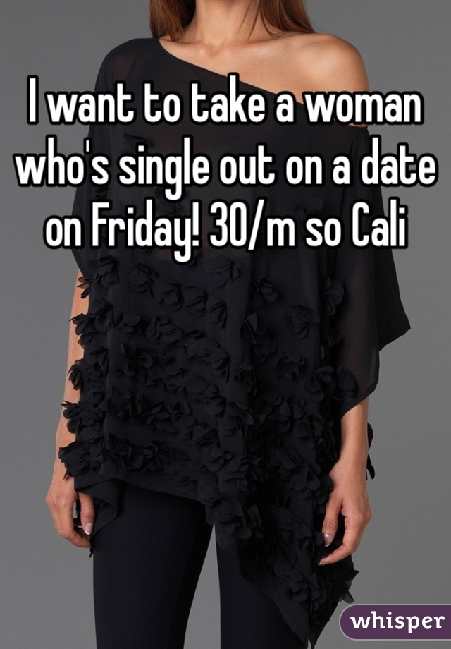 I want to take a woman who's single out on a date on Friday! 30/m so Cali