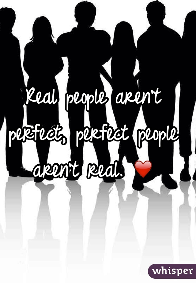 Real people aren't perfect, perfect people aren't real. ❤️