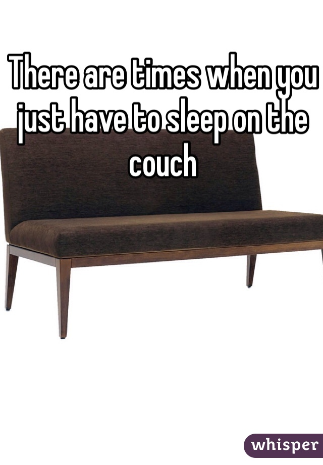 There are times when you just have to sleep on the couch