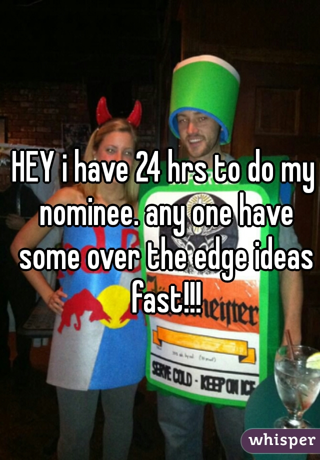 HEY i have 24 hrs to do my nominee. any one have some over the edge ideas fast!!!