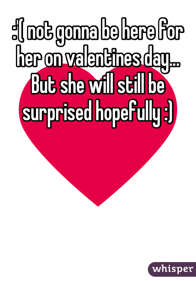 :'( not gonna be here for her on valentines day... But she will still be surprised hopefully :)