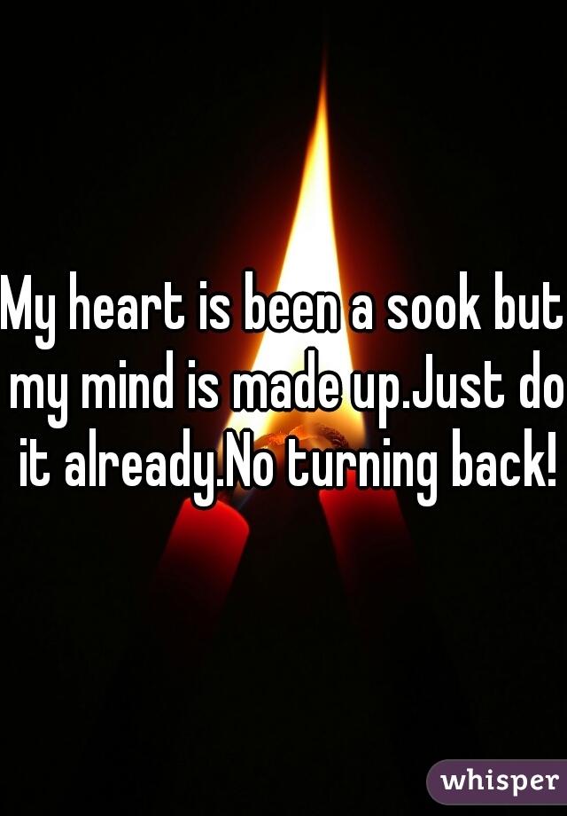 My heart is been a sook but my mind is made up.Just do it already.No turning back!