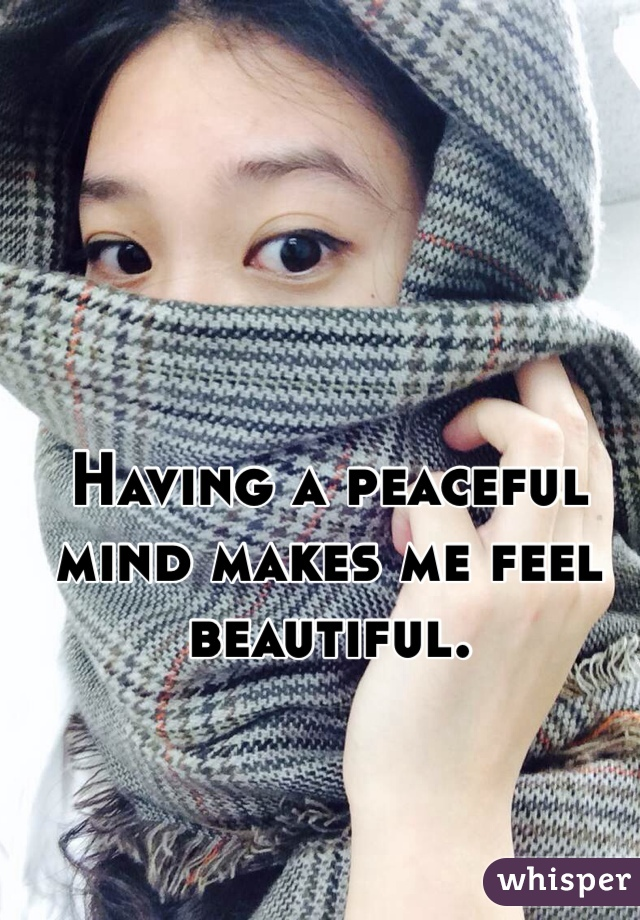 Having a peaceful mind makes me feel beautiful.