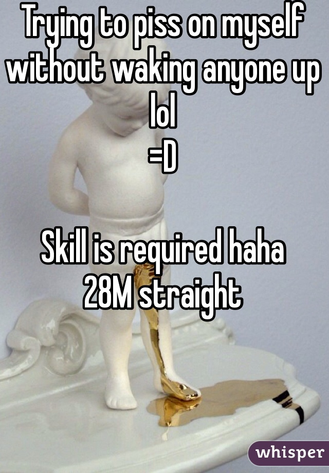 Trying to piss on myself without waking anyone up lol =D  Skill is required haha 28M straight